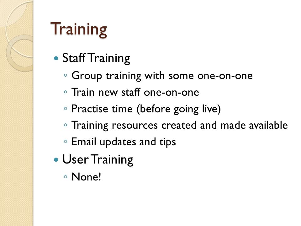 Training Staff Training Group training with some one-on-one Train new staff one-on-one Practise time (before going live) Training resources created and made available Email updates and tips User Training None!