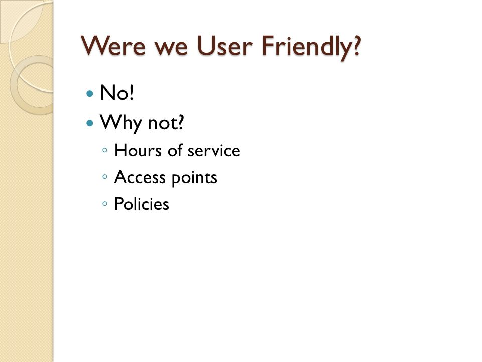 Were we User Friendly No! Why not Hours of service Access points Policies