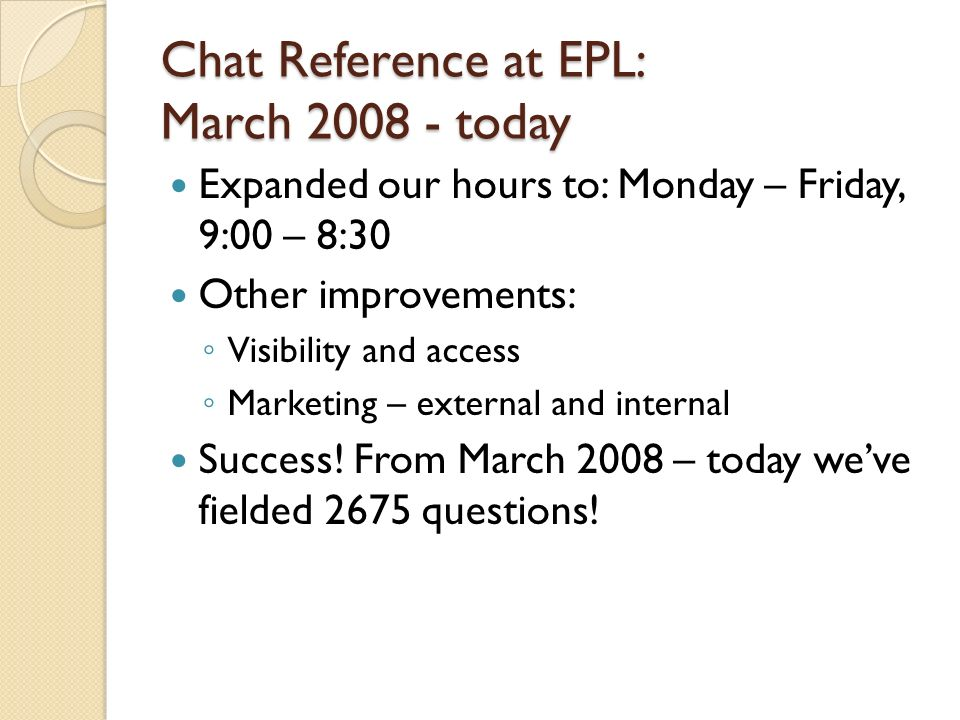 Chat Reference at EPL: March 2008 - today Expanded our hours to: Monday – Friday, 9:00 – 8:30 Other improvements: Visibility and access Marketing – external and internal Success.