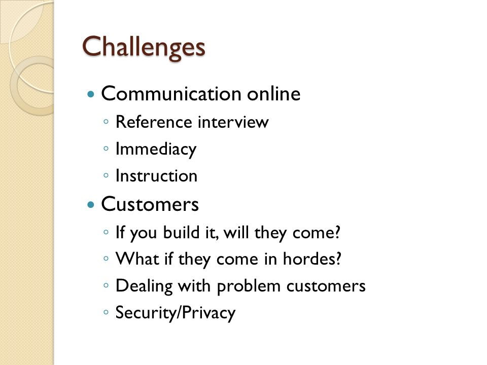Challenges Communication online Reference interview Immediacy Instruction Customers If you build it, will they come.