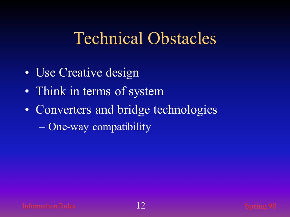 Information Rules Spring 98 12 Technical Obstacles Use Creative design Think in terms of system Converters and bridge technologies –One-way compatibil