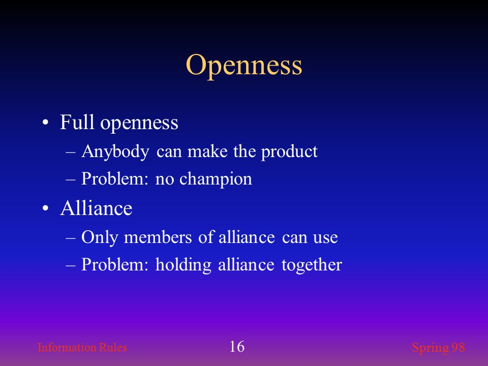 Information Rules Spring 98 16 Openness Full openness –Anybody can make the product –Problem: no champion Alliance –Only members of alliance can use –