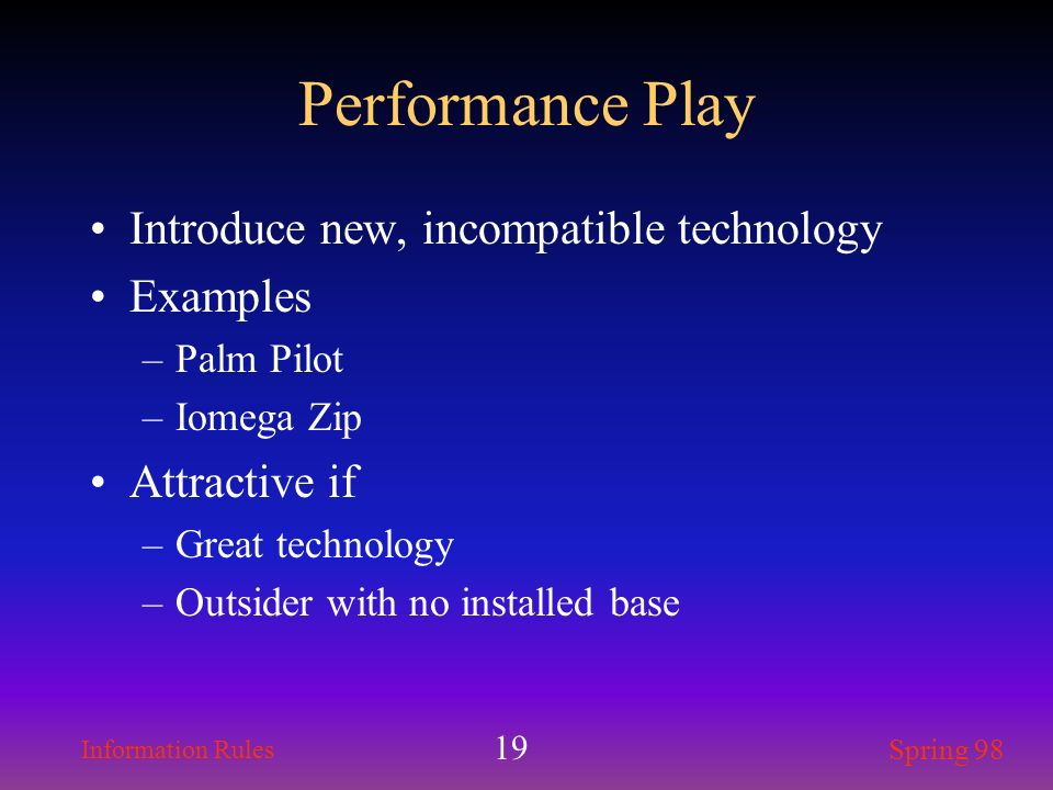 Information Rules Spring 98 19 Performance Play Introduce new, incompatible technology Examples –Palm Pilot –Iomega Zip Attractive if –Great technolog