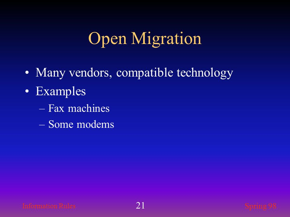 Information Rules Spring 98 21 Open Migration Many vendors, compatible technology Examples –Fax machines –Some modems