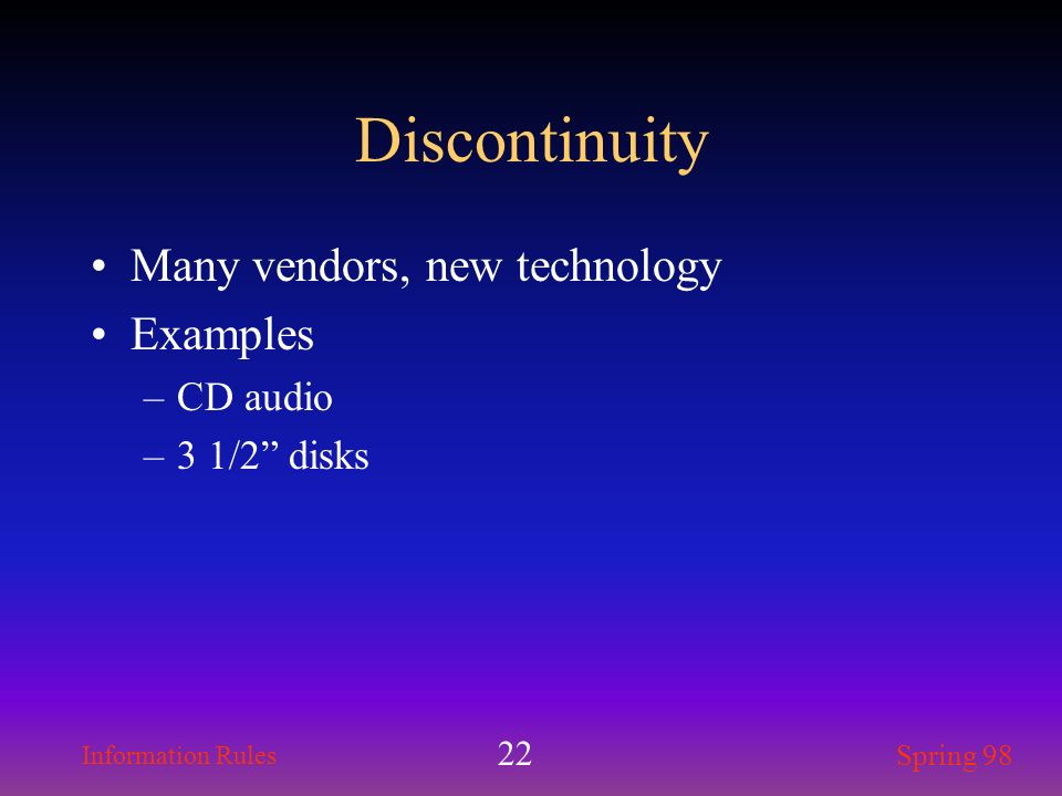 Information Rules Spring 98 22 Discontinuity Many vendors, new technology Examples –CD audio –3 1/2 disks