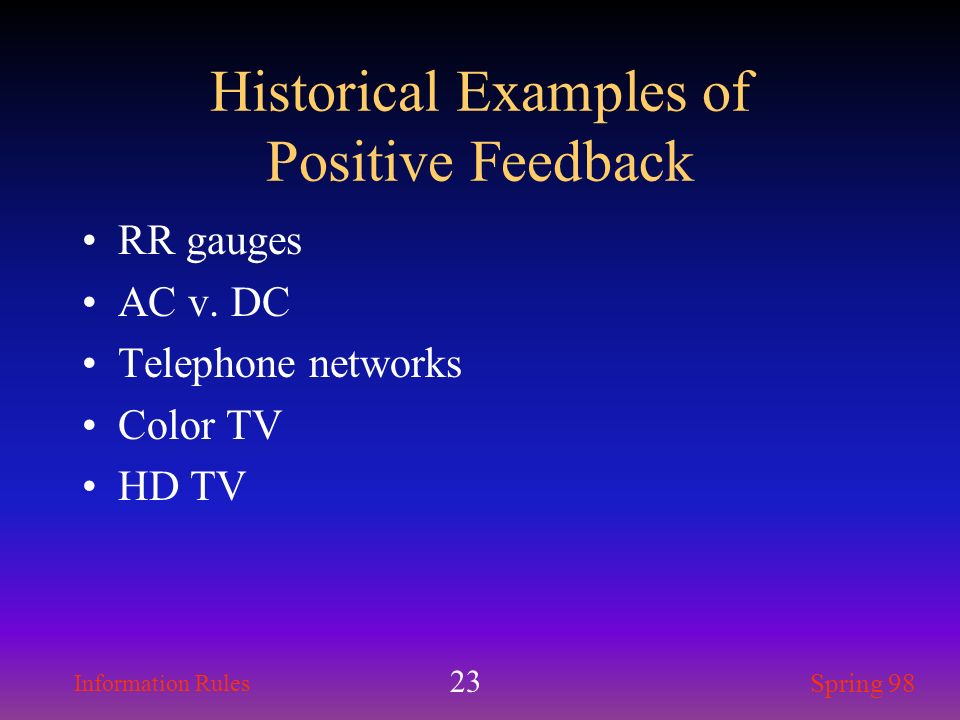 Information Rules Spring 98 23 Historical Examples of Positive Feedback RR gauges AC v. DC Telephone networks Color TV HD TV