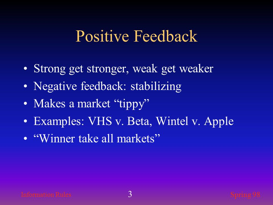 Information Rules Spring 98 3 Positive Feedback Strong get stronger, weak get weaker Negative feedback: stabilizing Makes a market tippy Examples: VHS
