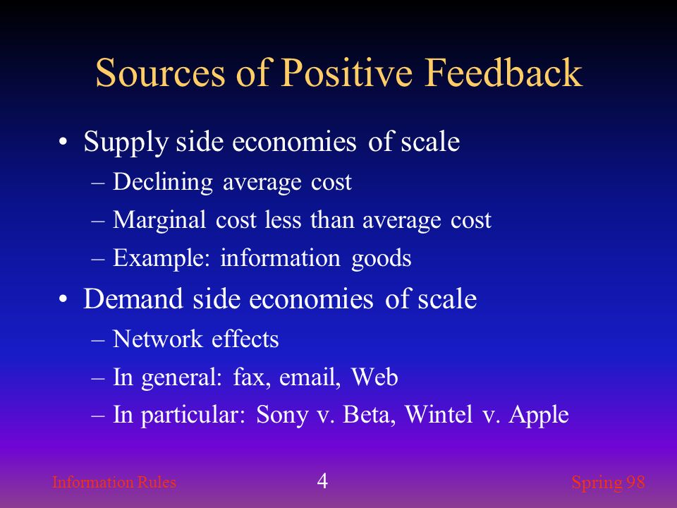 Information Rules Spring 98 4 Sources of Positive Feedback Supply side economies of scale –Declining average cost –Marginal cost less than average cos
