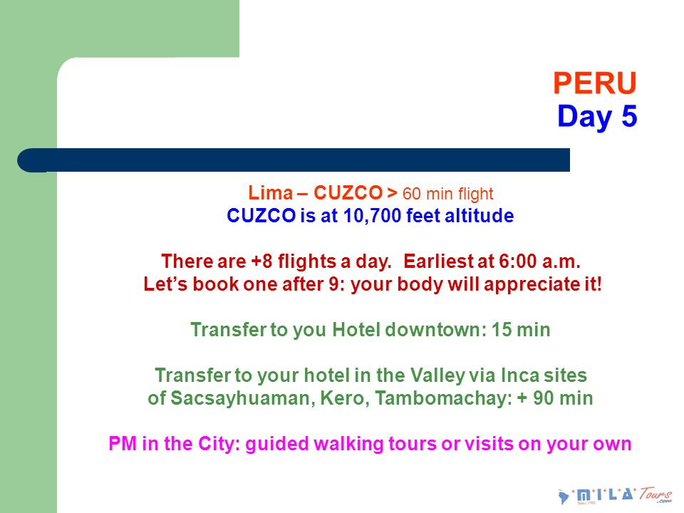 PERU Day 5 Lima – CUZCO > 60 min flight CUZCO is at 10,700 feet altitude There are +8 flights a day. Earliest at 6:00 a.m. Lets book one after 9: your