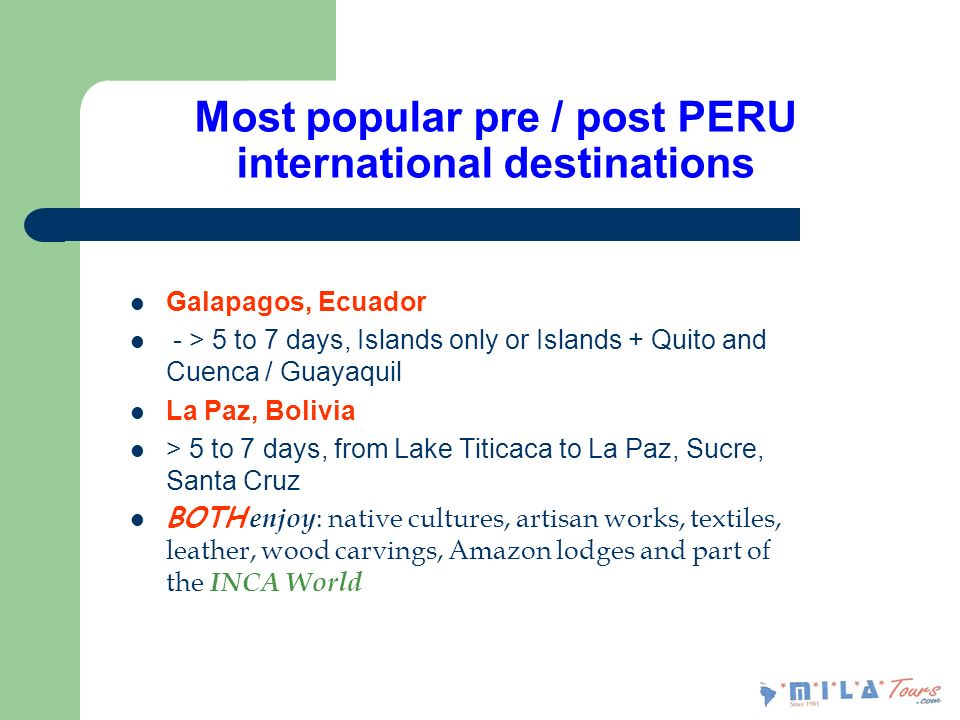 Most popular pre / post PERU international destinations Galapagos, Ecuador - > 5 to 7 days, Islands only or Islands + Quito and Cuenca / Guayaquil La Paz, Bolivia > 5 to 7 days, from Lake Titicaca to La Paz, Sucre, Santa Cruz BOTH enjoy : native cultures, artisan works, textiles, leather, wood carvings, Amazon lodges and part of the INCA World