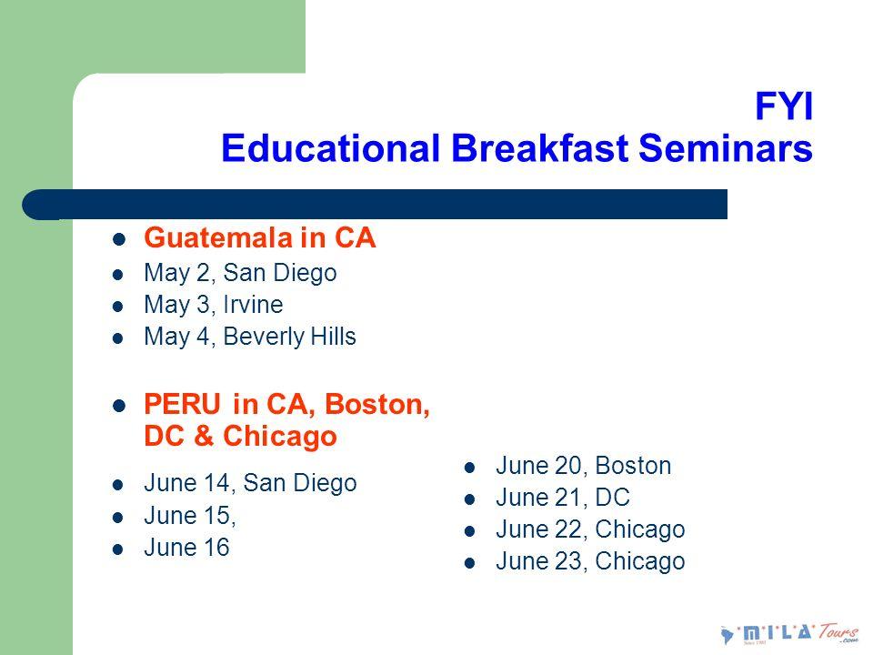 FYI Educational Breakfast Seminars Guatemala in CA May 2, San Diego May 3, Irvine May 4, Beverly Hills PERU in CA, Boston, DC & Chicago June 14, San Diego June 15, June 16 June 20, Boston June 21, DC June 22, Chicago June 23, Chicago