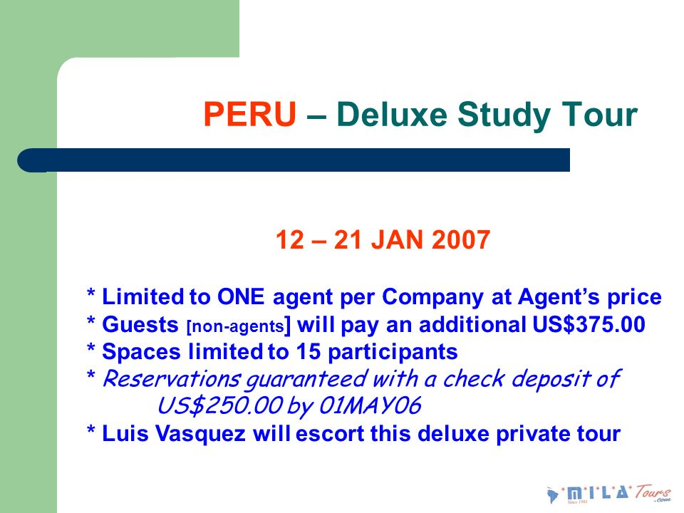 PERU – Deluxe Study Tour 12 – 21 JAN 2007 * Limited to ONE agent per Company at Agents price * Guests [non-agents ] will pay an additional US$375.00 * Spaces limited to 15 participants * Reservations guaranteed with a check deposit of US$250.00 by 01MAY06 * Luis Vasquez will escort this deluxe private tour