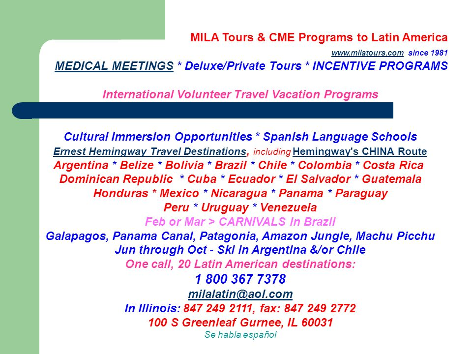 MILA Tours & CME Programs to Latin America www.milatours.com since 1981 MEDICAL MEETINGS * Deluxe/Private Tours * INCENTIVE PROGRAMSwww.milatours.com MEDICAL MEETINGS International Volunteer Travel Vacation Programs Cultural Immersion Opportunities * Spanish Language Schools Ernest Hemingway Travel Destinations Ernest Hemingway Travel Destinations, including Hemingway s CHINA Route Argentina * Belize * Bolivia * Brazil * Chile * Colombia * Costa Rica Dominican Republic * Cuba * Ecuador * El Salvador * Guatemala Honduras * Mexico * Nicaragua * Panama * Paraguay Peru * Uruguay * Venezuela Feb or Mar > CARNIVALS in Brazil Galapagos, Panama Canal, Patagonia, Amazon Jungle, Machu Picchu Jun through Oct - Ski in Argentina &/or Chile One call, 20 Latin American destinations: Hemingway s CHINA Route 1 800 367 7378 milalatin@aol.com milalatin@aol.com In Illinois: 847 249 2111, fax: 847 249 2772 100 S Greenleaf Gurnee, IL 60031 Se habla español