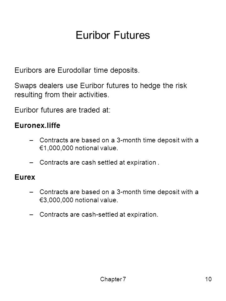 Chapter 710 Euribor Futures Euribors are Eurodollar time deposits. Swaps dealers use Euribor futures to hedge the risk resulting from their activities