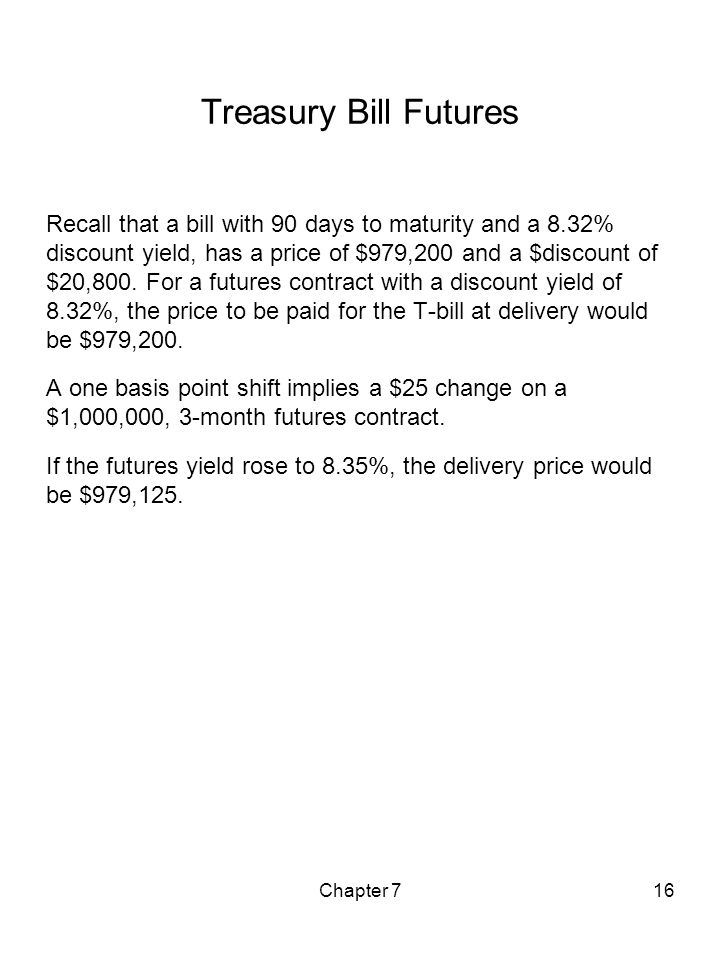Chapter 716 Treasury Bill Futures Recall that a bill with 90 days to maturity and a 8.32% discount yield, has a price of $979,200 and a $discount of $
