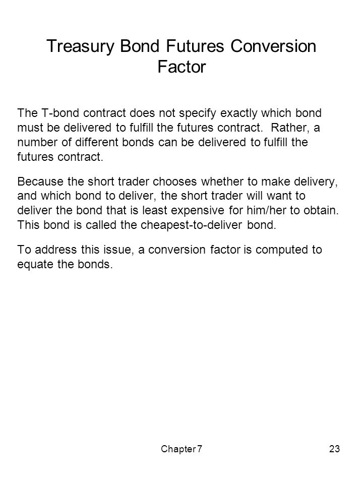 Chapter 723 Treasury Bond Futures Conversion Factor The T-bond contract does not specify exactly which bond must be delivered to fulfill the futures c