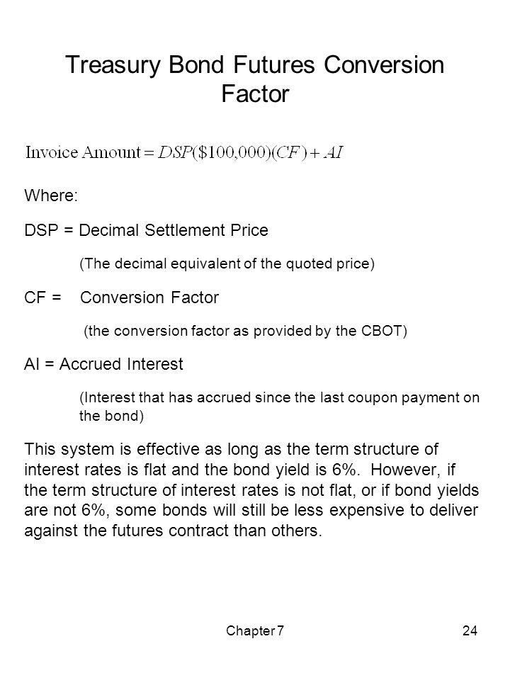Chapter 724 Treasury Bond Futures Conversion Factor Where: DSP = Decimal Settlement Price (The decimal equivalent of the quoted price) CF = Conversion