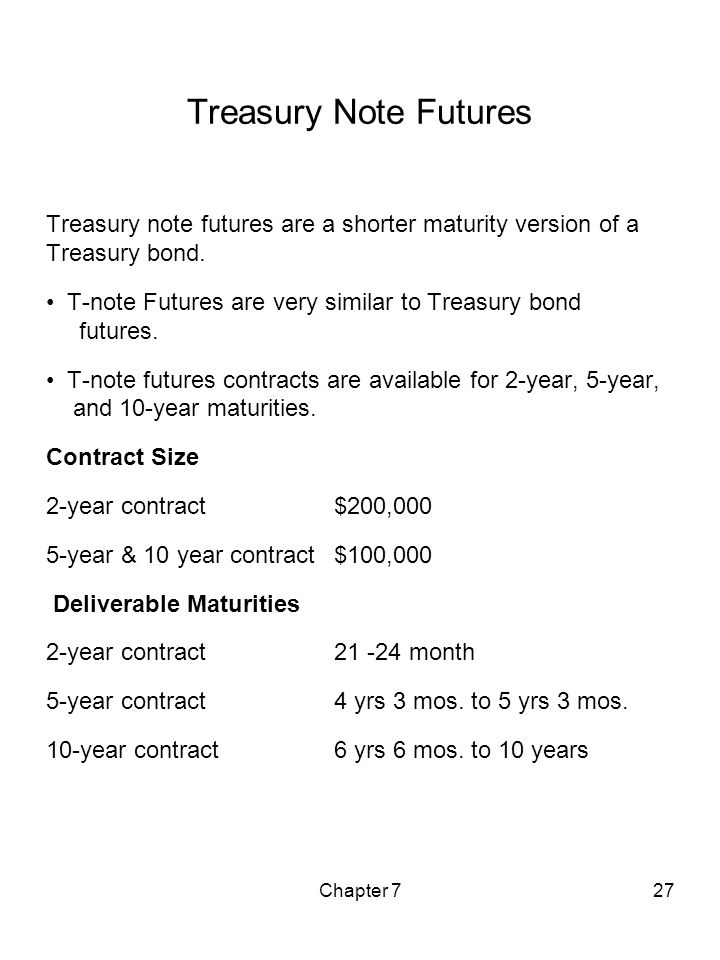 Chapter 727 Treasury Note Futures Treasury note futures are a shorter maturity version of a Treasury bond. T-note Futures are very similar to Treasury