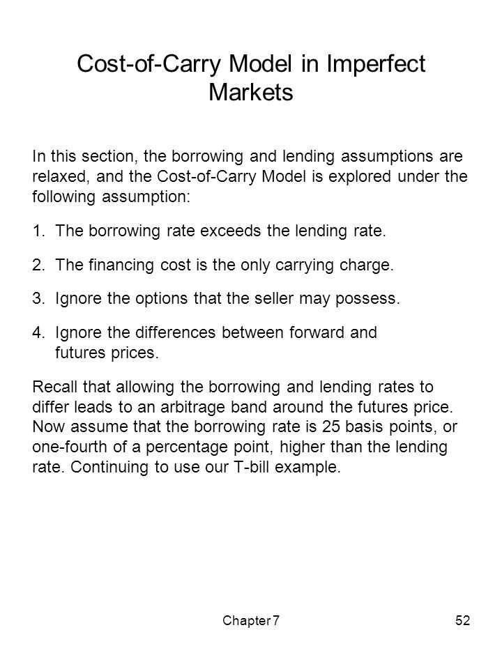 Chapter 752 Cost-of-Carry Model in Imperfect Markets In this section, the borrowing and lending assumptions are relaxed, and the Cost-of-Carry Model i
