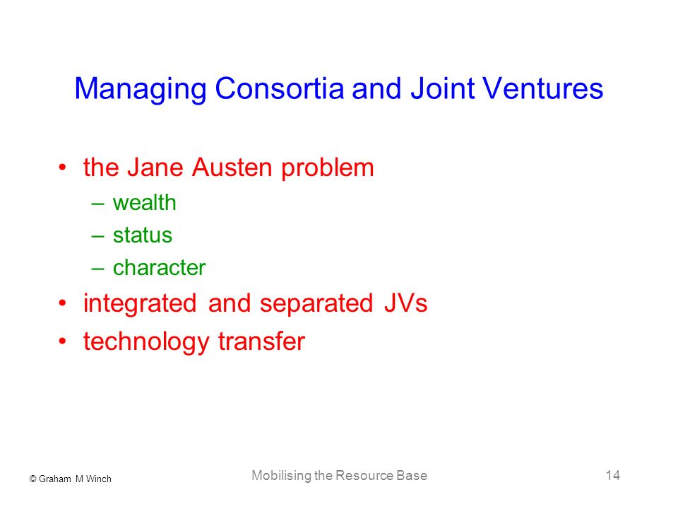 © Graham M Winch Mobilising the Resource Base14 Managing Consortia and Joint Ventures the Jane Austen problem –wealth –status –character integrated an