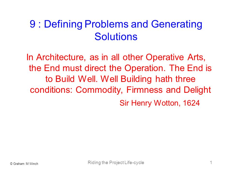 © Graham M Winch Riding the Project Life-cycle1 9 : Defining Problems and Generating Solutions In Architecture, as in all other Operative Arts, the End must direct the Operation.