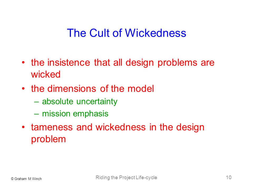 © Graham M Winch Riding the Project Life-cycle10 The Cult of Wickedness the insistence that all design problems are wicked the dimensions of the model –absolute uncertainty –mission emphasis tameness and wickedness in the design problem