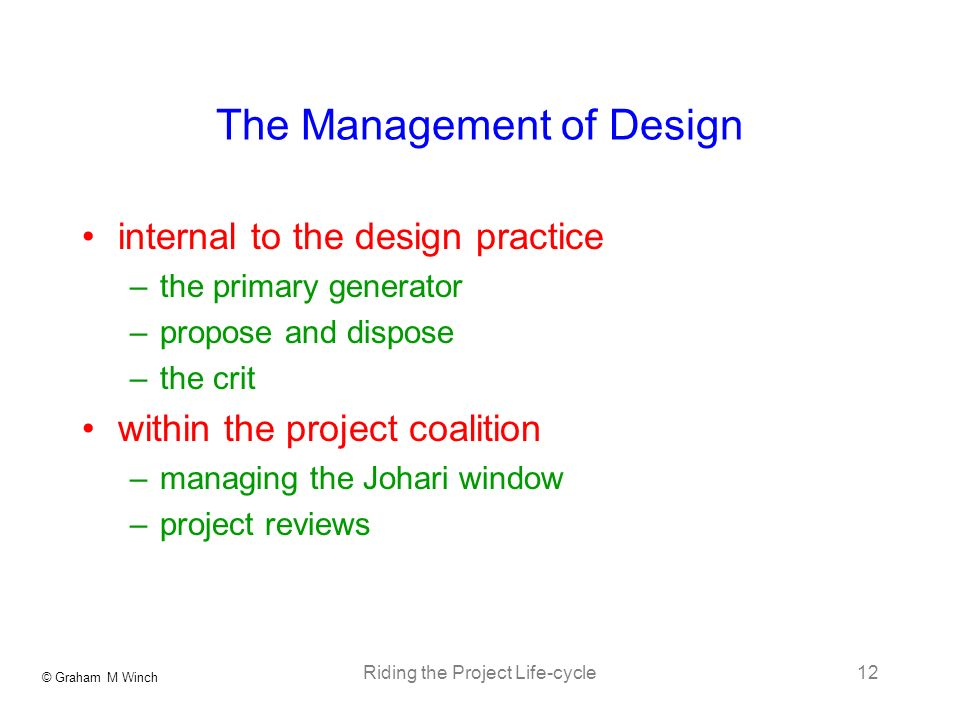 © Graham M Winch Riding the Project Life-cycle12 The Management of Design internal to the design practice –the primary generator –propose and dispose –the crit within the project coalition –managing the Johari window –project reviews