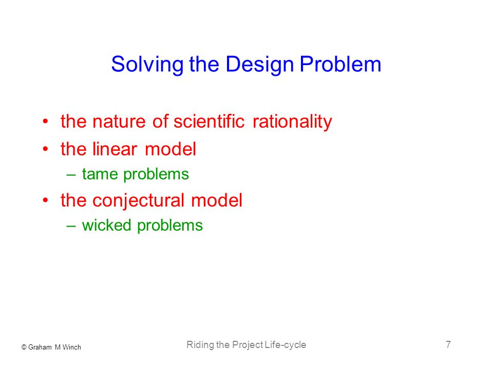 © Graham M Winch Riding the Project Life-cycle7 Solving the Design Problem the nature of scientific rationality the linear model –tame problems the conjectural model –wicked problems