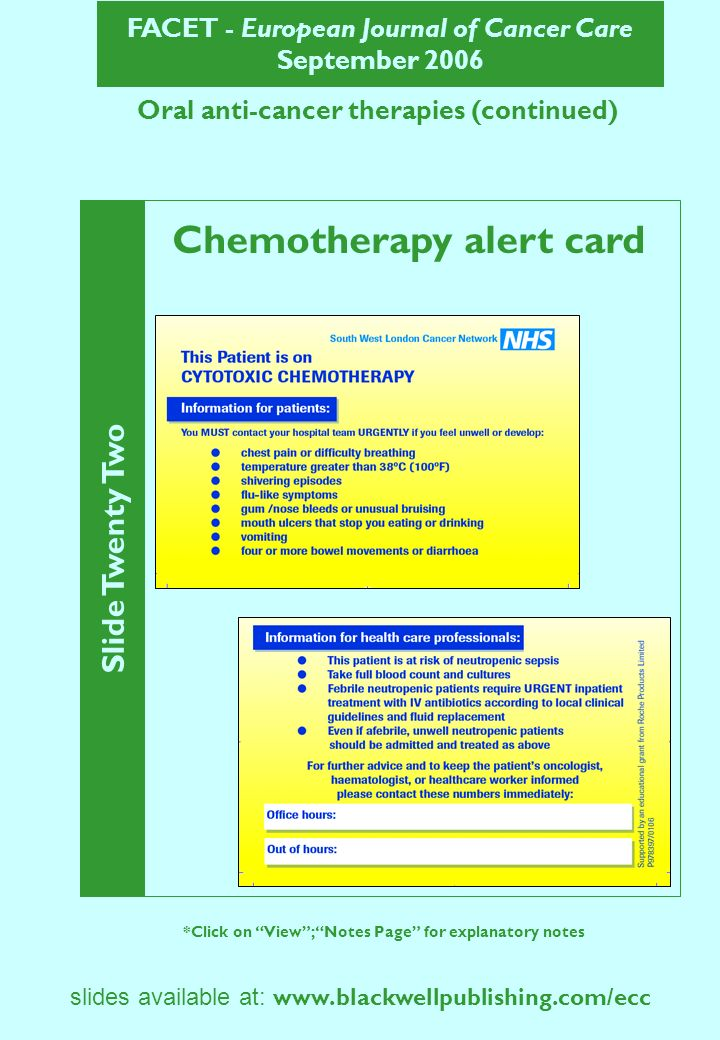 FACET - European Journal of Cancer Care September 2006 Slide Twenty Two *Click on View; Notes Page for explanatory notes slides available at: www.blackwellpublishing.com/ecc Oral anti-cancer therapies (continued) Chemotherapy alert card