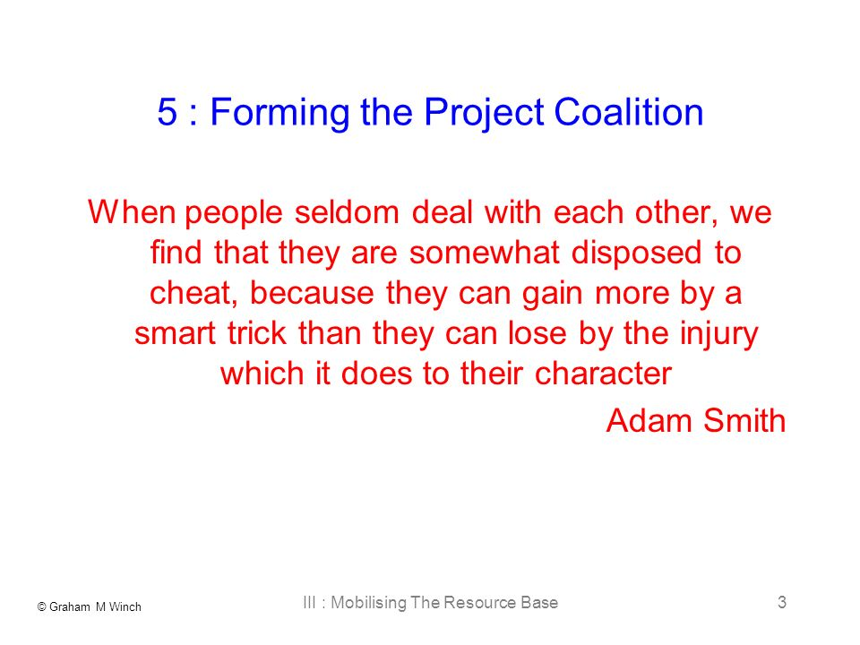 © Graham M Winch III : Mobilising The Resource Base3 5 : Forming the Project Coalition When people seldom deal with each other, we find that they are somewhat disposed to cheat, because they can gain more by a smart trick than they can lose by the injury which it does to their character Adam Smith