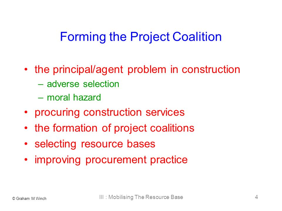 © Graham M Winch III : Mobilising The Resource Base4 Forming the Project Coalition the principal/agent problem in construction –adverse selection –moral hazard procuring construction services the formation of project coalitions selecting resource bases improving procurement practice