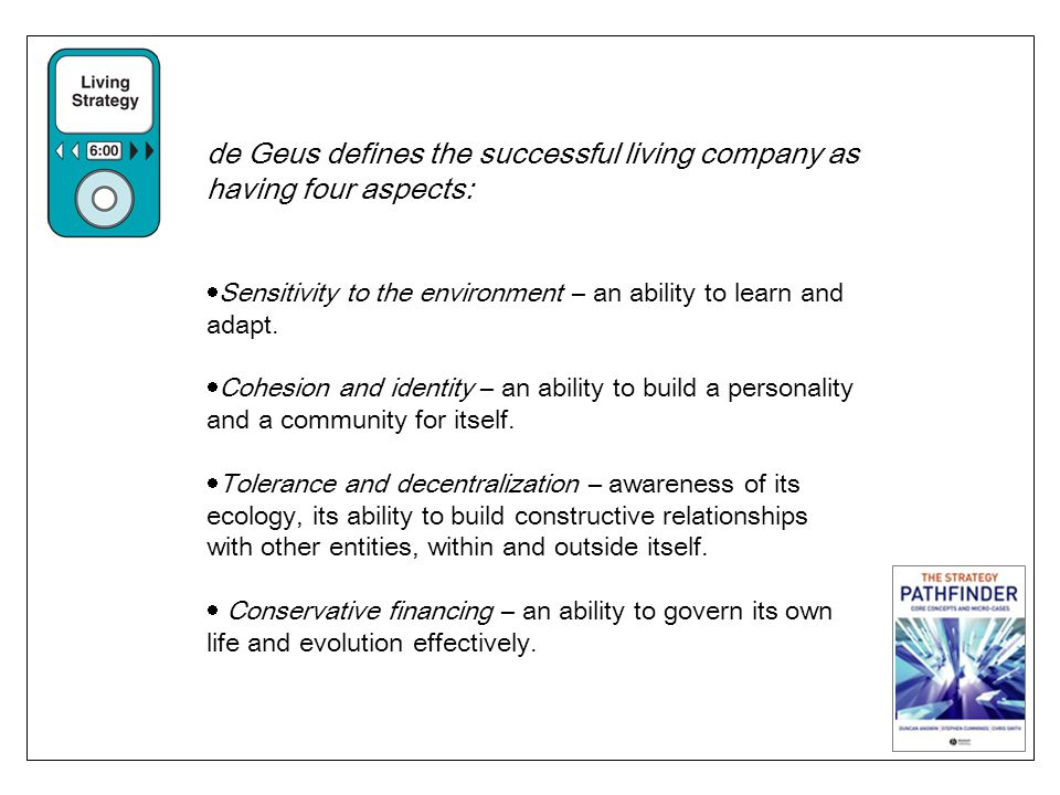 de Geus defines the successful living company as having four aspects: Sensitivity to the environment – an ability to learn and adapt. Cohesion and ide