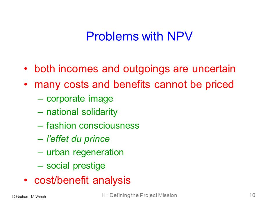 © Graham M Winch II : Defining the Project Mission10 Problems with NPV both incomes and outgoings are uncertain many costs and benefits cannot be priced –corporate image –national solidarity –fashion consciousness –leffet du prince –urban regeneration –social prestige cost/benefit analysis
