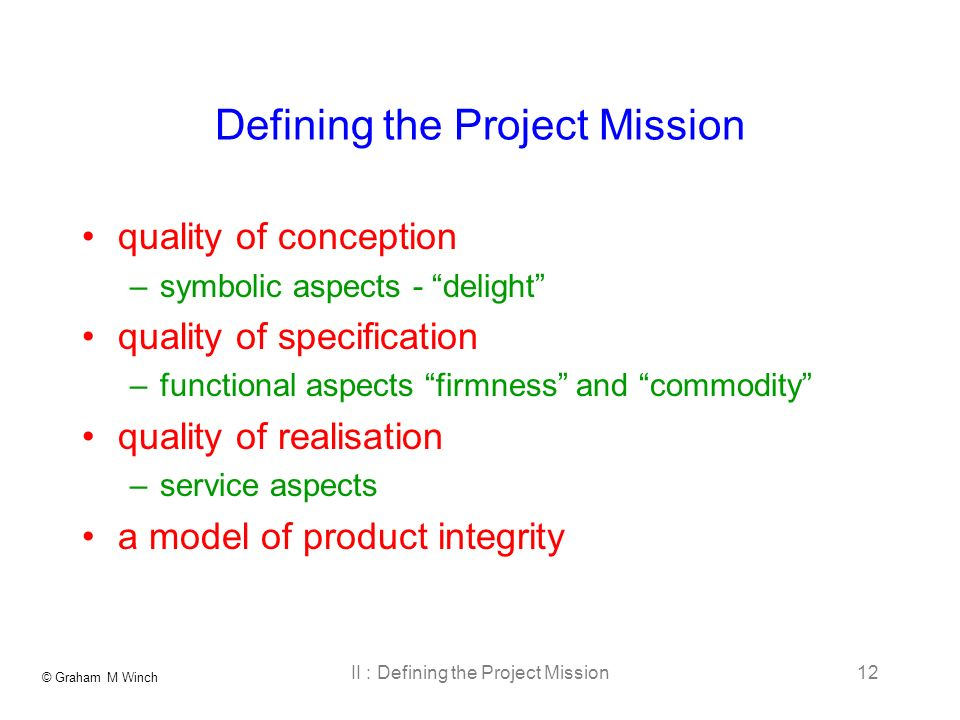© Graham M Winch II : Defining the Project Mission12 Defining the Project Mission quality of conception –symbolic aspects - delight quality of specification –functional aspects firmness and commodity quality of realisation –service aspects a model of product integrity