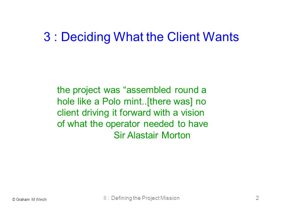 © Graham M Winch II : Defining the Project Mission2 3 : Deciding What the Client Wants the project was assembled round a hole like a Polo mint..[there