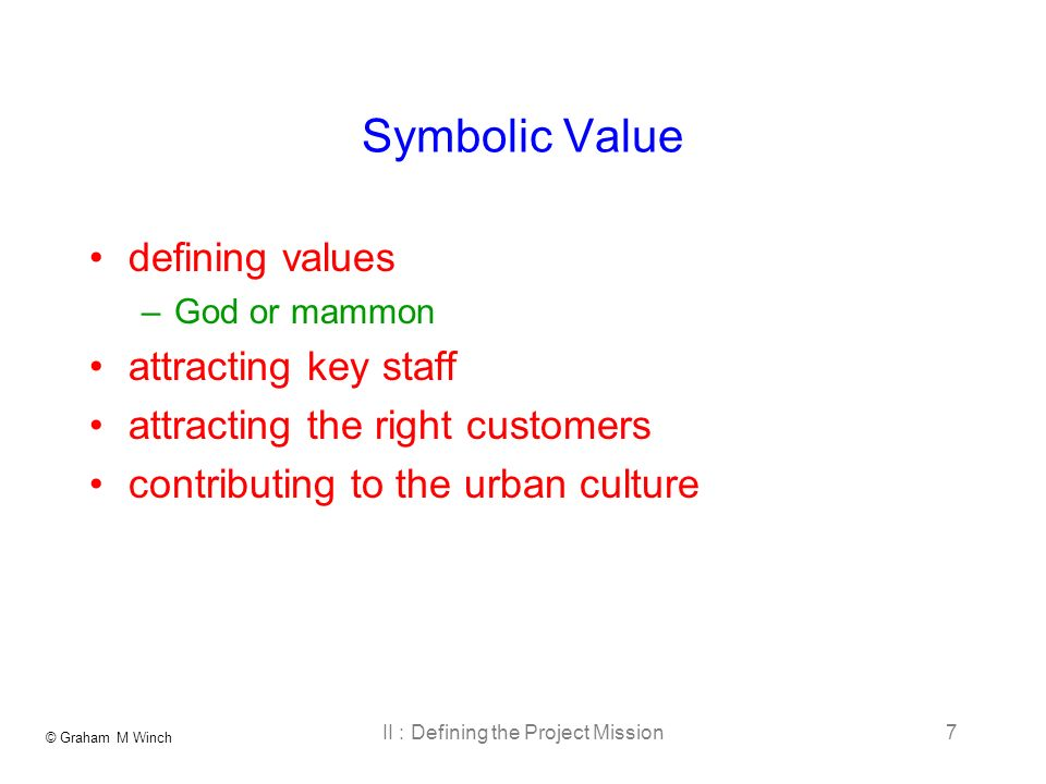 © Graham M Winch II : Defining the Project Mission7 Symbolic Value defining values –God or mammon attracting key staff attracting the right customers