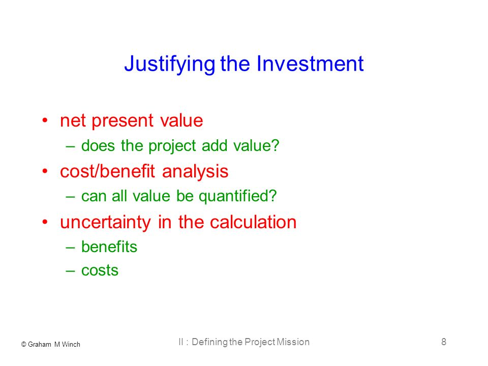 © Graham M Winch II : Defining the Project Mission8 Justifying the Investment net present value –does the project add value? cost/benefit analysis –ca