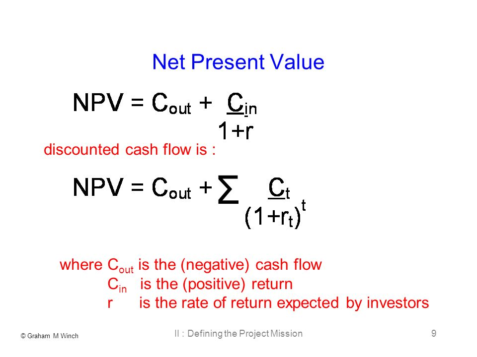 © Graham M Winch II : Defining the Project Mission9 Net Present Value Σ where C out is the (negative) cash flow C in is the (positive) return r is the rate of return expected by investors discounted cash flow is :