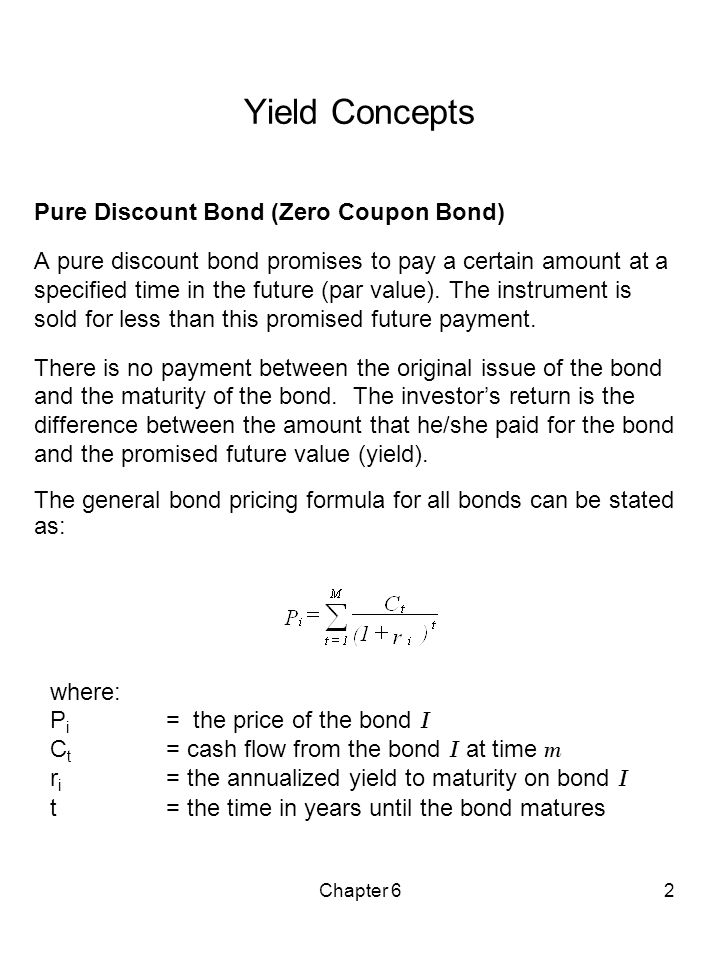 Chapter 62 Yield Concepts Pure Discount Bond (Zero Coupon Bond) A pure discount bond promises to pay a certain amount at a specified time in the futur