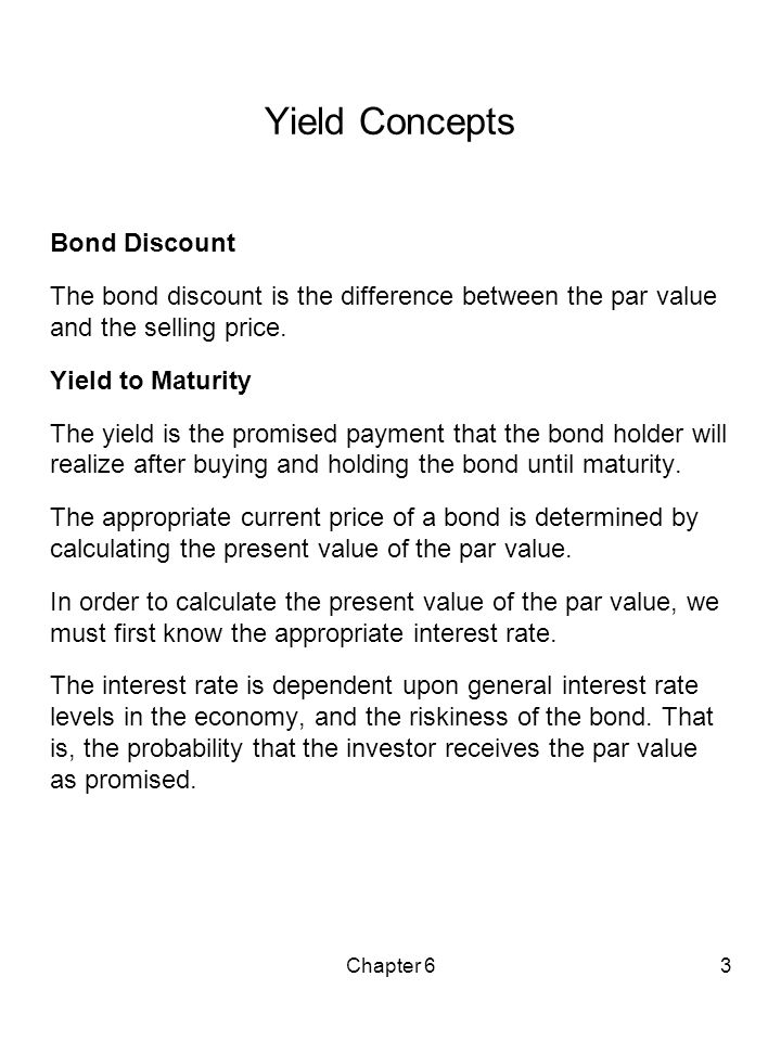 Chapter 63 Yield Concepts Bond Discount The bond discount is the difference between the par value and the selling price. Yield to Maturity The yield i