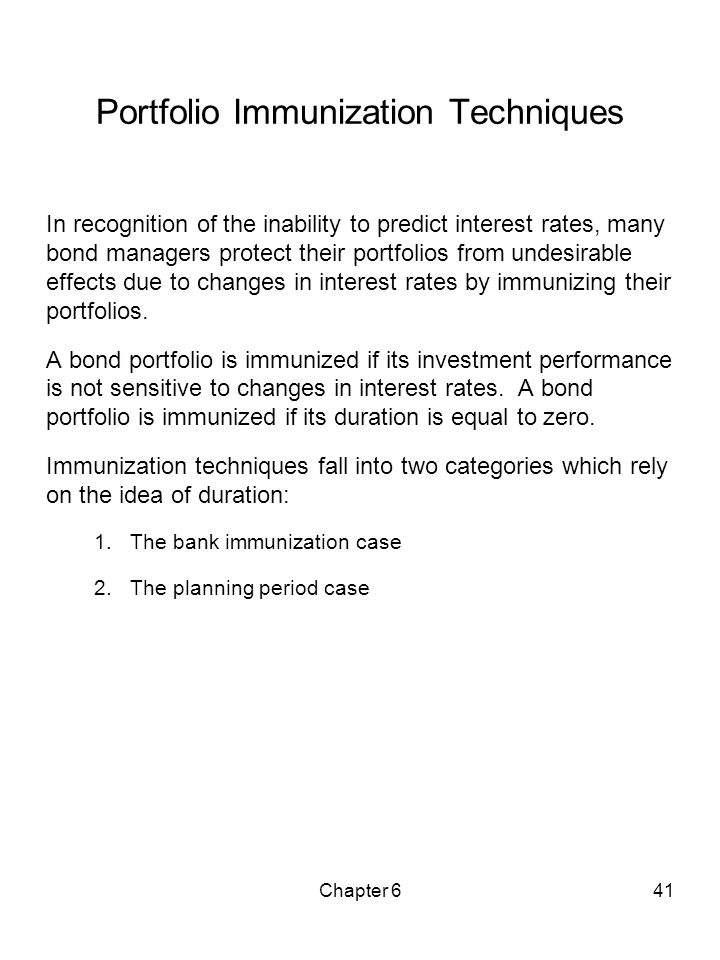 Chapter 641 Portfolio Immunization Techniques In recognition of the inability to predict interest rates, many bond managers protect their portfolios f