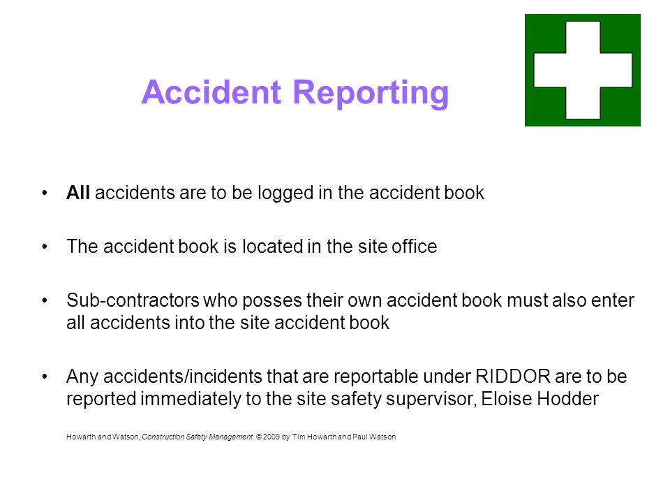 Accident Reporting All accidents are to be logged in the accident book The accident book is located in the site office Sub-contractors who posses their own accident book must also enter all accidents into the site accident book Any accidents/incidents that are reportable under RIDDOR are to be reported immediately to the site safety supervisor, Eloise Hodder Howarth and Watson, Construction Safety Management.