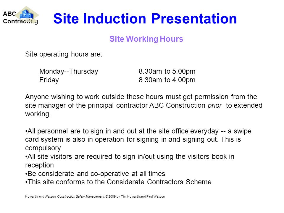 Site operating hours are: Monday--Thursday8.30am to 5.00pm Friday8.30am to 4.00pm Anyone wishing to work outside these hours must get permission from the site manager of the principal contractor ABC Construction prior to extended working.