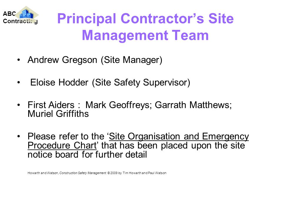 Principal Contractors Site Management Team Andrew Gregson (Site Manager) Eloise Hodder (Site Safety Supervisor) First Aiders : Mark Geoffreys; Garrath Matthews; Muriel Griffiths Please refer to the Site Organisation and Emergency Procedure Chart that has been placed upon the site notice board for further detail Howarth and Watson, Construction Safety Management.