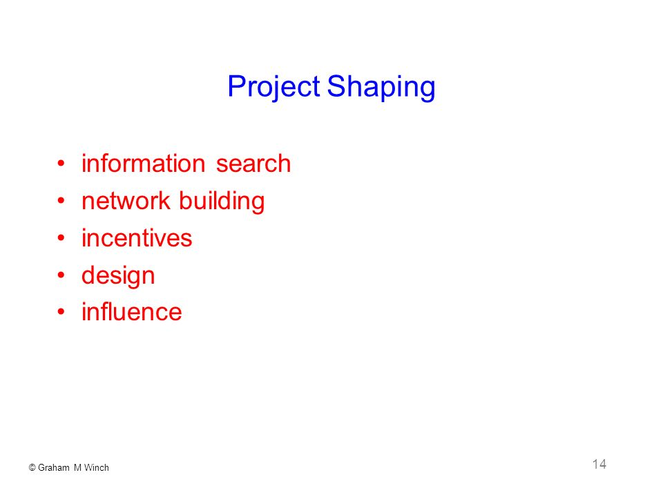 © Graham M Winch 14 Project Shaping information search network building incentives design influence