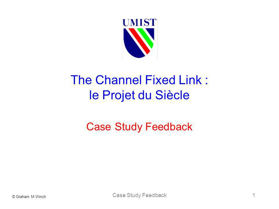 © Graham M Winch Case Study Feedback1 The Channel Fixed Link : le Projet du Siècle Case Study Feedback