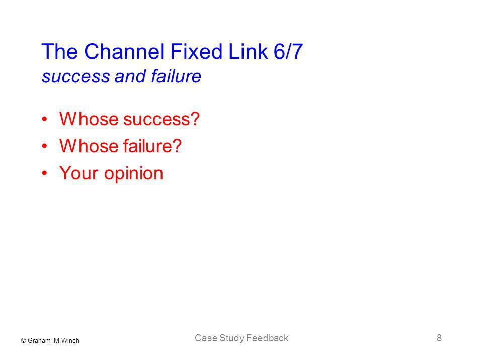 © Graham M Winch Case Study Feedback8 The Channel Fixed Link 6/7 success and failure Whose success.