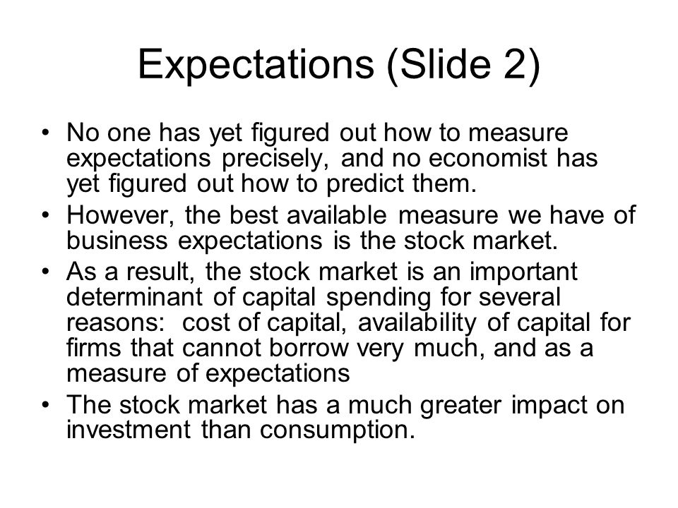 Expectations (Slide 2) No one has yet figured out how to measure expectations precisely, and no economist has yet figured out how to predict them. How