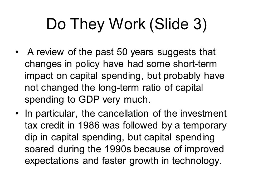 Do They Work (Slide 3) A review of the past 50 years suggests that changes in policy have had some short-term impact on capital spending, but probably