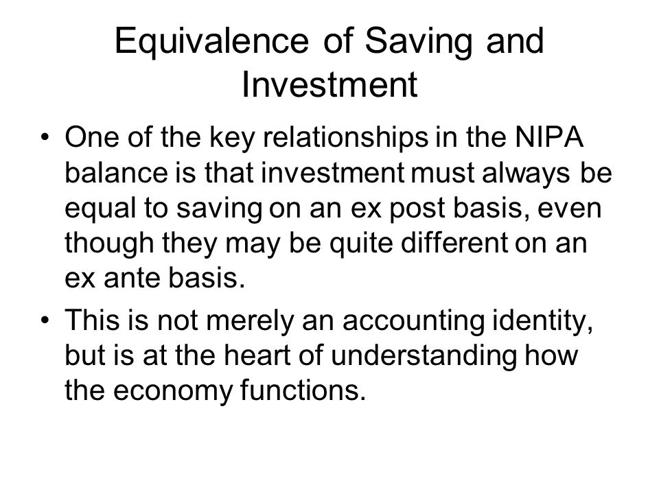 Equivalence of Saving and Investment One of the key relationships in the NIPA balance is that investment must always be equal to saving on an ex post